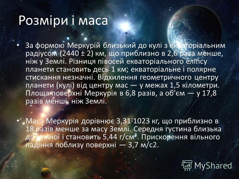 Розміри і маса За формою Меркурій близький до кулі з екваторіальним радіусом (2440 ± 2) км, що приблизно в 2,6 раза менше, ніж у Землі. Різниця півосей екваторіального еліпсу планети становить десь 1 км; екваторіальне і полярне стискання незначні. Ві