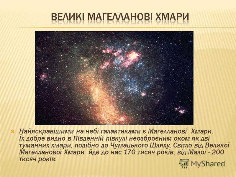 Найяскравішими на небі галактиками є Магелланові Хмари. Їх добре видно в Південній півкулі неозброєним оком як дві туманних хмари, подібно до Чумацького Шляху. Світло від Великої Магелланової Хмари йде до нас 170 тисяч років, від Малої - 200 тисяч ро