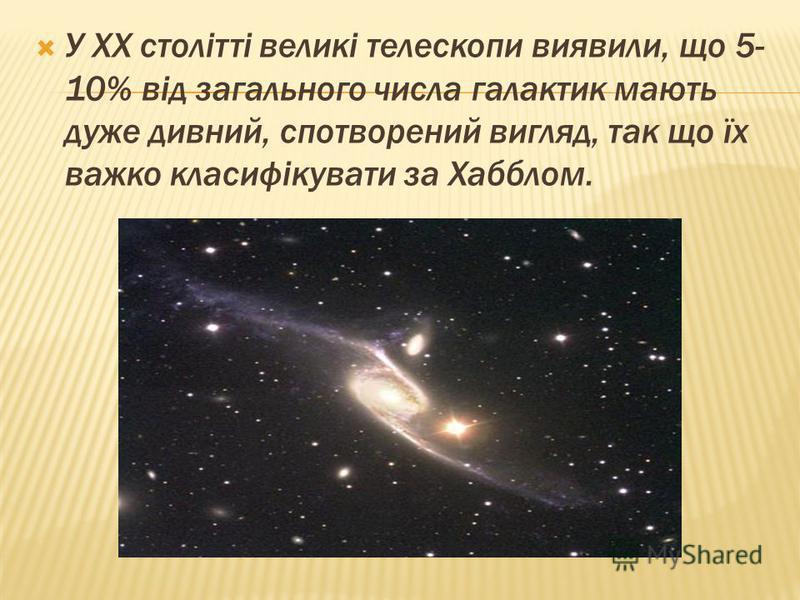 У XX столітті великі телескопи виявили, що 5- 10% від загального числа галактик мають дуже дивний, спотворений вигляд, так що їх важко класифікувати за Хабблом.
