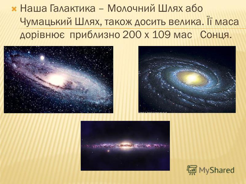Наша Галактика – Молочний Шлях або Чумацький Шлях, також досить велика. Її маса дорівнює приблизно 200 х 109 мас Сонця.