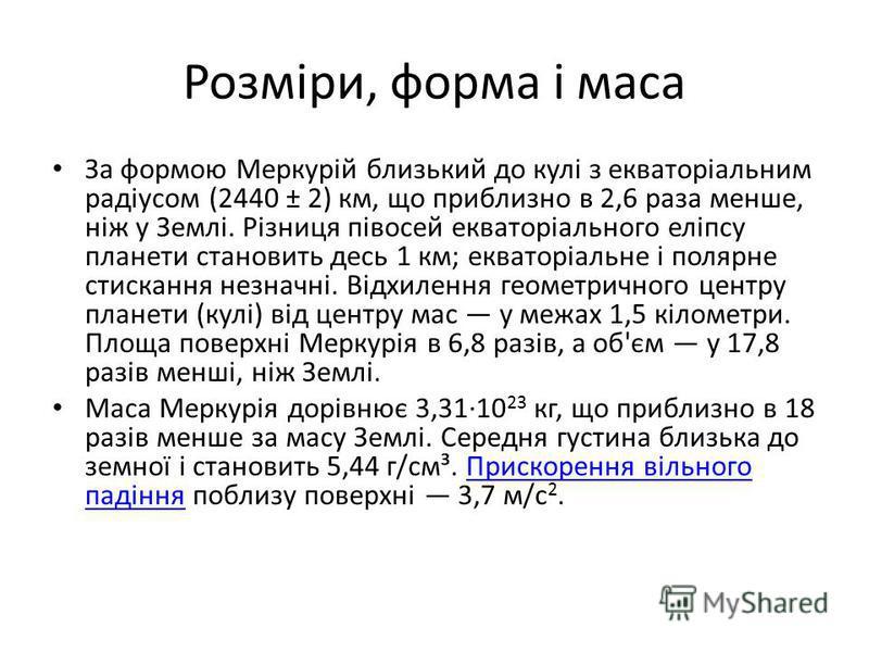 Розміри, форма і маса За формою Меркурій близький до кулі з екваторіальним радіусом (2440 ± 2) км, що приблизно в 2,6 раза менше, ніж у Землі. Різниця півосей екваторіального еліпсу планети становить десь 1 км; екваторіальне і полярне стискання незна