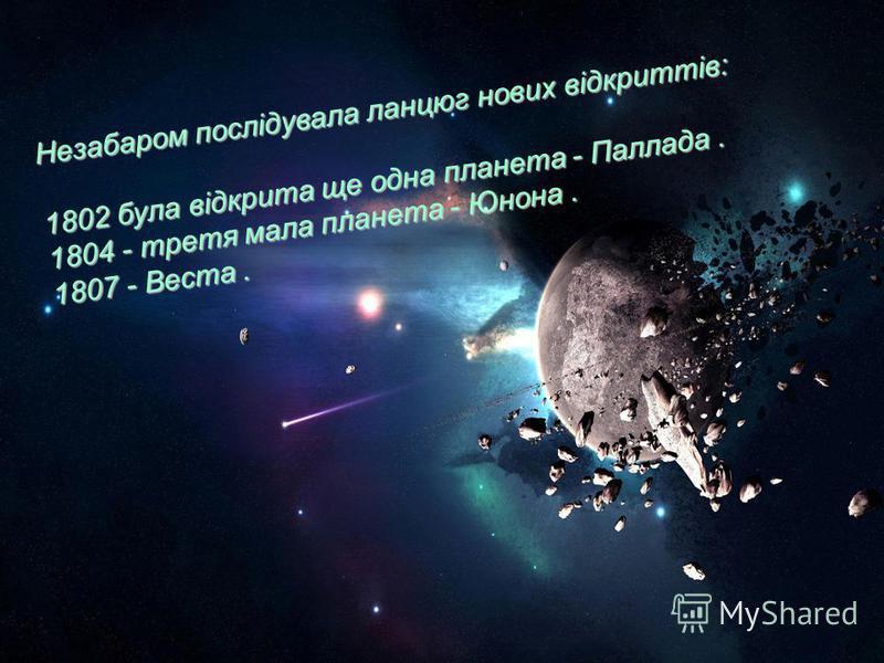 Незабаром послідувала ланцюг нових відкриттів: 1802 була відкрита ще одна планета - Паллада. 1804 - третя мала планета - Юнона. 1807 - Веста.