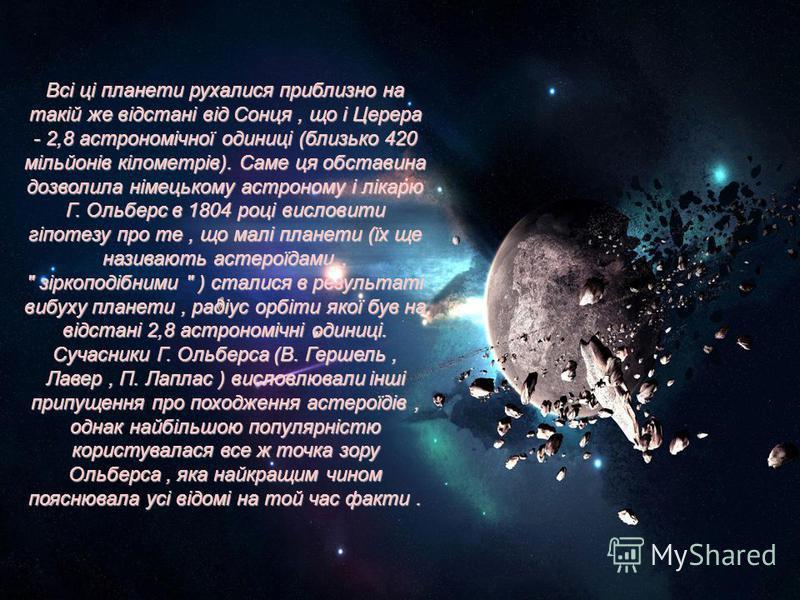Всі ці планети рухалися приблизно на такій же відстані від Сонця, що і Церера - 2,8 астрономічної одиниці (близько 420 мільйонів кілометрів). Саме ця обставина дозволила німецькому астроному і лікарю Г. Ольберс в 1804 році висловити гіпотезу про те,
