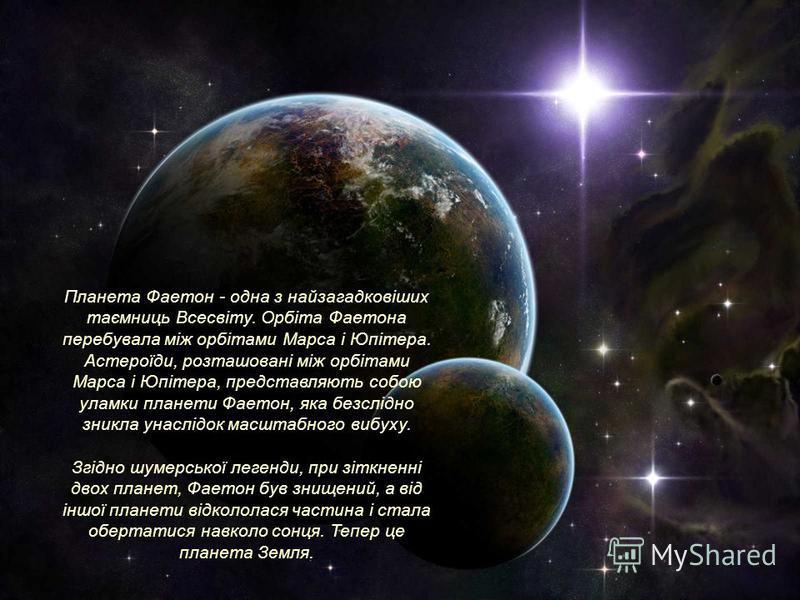 Планета Фаетон - одна з найзагадковіших таємниць Всесвіту. Орбіта Фаетона перебувала між орбітами Марса і Юпітера. Астероїди, розташовані між орбітами Марса і Юпітера, представляють собою уламки планети Фаетон, яка безслідно зникла унаслідок масштабн