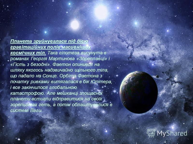 Планета зруйнувалася під дією гравітаційних полів масивніших космічних тіл. Така гіпотеза висунута в романах Георгія Мартинова «Зореплавці» і «Гість з безодні». Фаетон опинився на шляху якогось надзвичайно щільного тіла, що падало на Сонце. Орбіта Фа