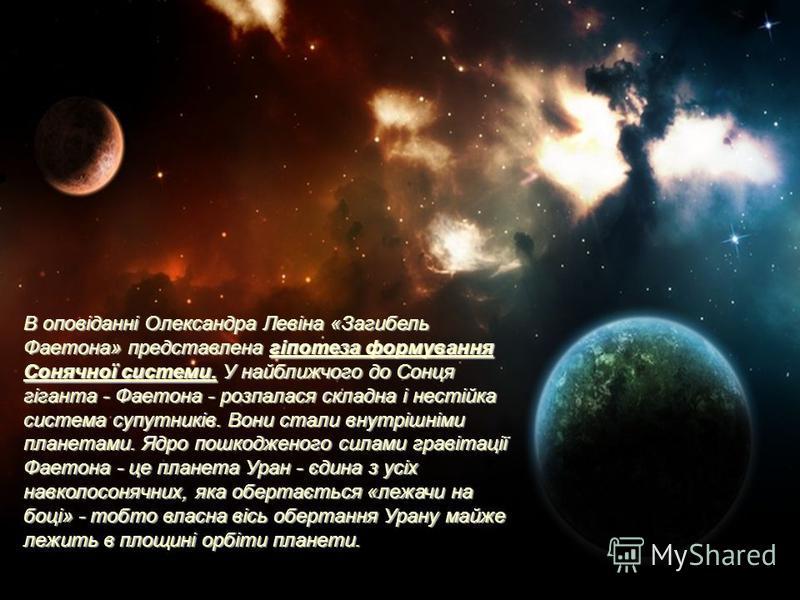 В оповіданні Олександра Левіна «Загибель Фаетона» представлена гіпотеза формування Сонячної системи. У найближчого до Сонця гіганта - Фаетона - розпалася складна і нестійка система супутників. Вони стали внутрішніми планетами. Ядро пошкодженого силам