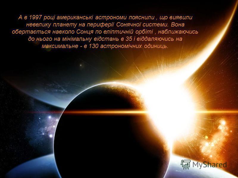 А в 1997 році американські астрономи пояснили, що виявили невелику планету на периферії Сонячної системи. Вона обертається навколо Сонця по еліптичній орбіті, наближаючись до нього на мінімальну відстань в 35 і віддаляючись на максимальне - в 130 аст