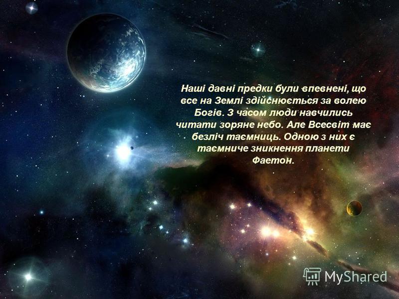 Наші давні предки були впевнені, що все на Землі здійснюється за волею Богів. З часом люди навчились читати зоряне небо. Але Всесвіт має безліч таємниць. Одною з них є таємниче зникнення планети Фаетон.