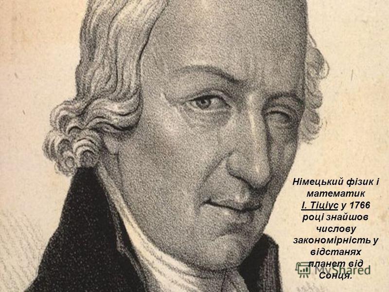 Німецький фізик і математик І. Тіціус у 1766 році знайшов числову закономірність у відстанях планет від Сонця.