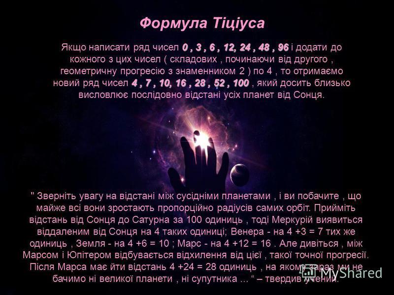 Формула Тіціуса 0, 3, 6, 12, 24, 48, 96 4, 7, 10, 16, 28, 52, 100 Якщо написати ряд чисел 0, 3, 6, 12, 24, 48, 96 і додати до кожного з цих чисел ( складових, починаючи від другого, геометричну прогресію з знаменником 2 ) по 4, то отримаємо новий ряд