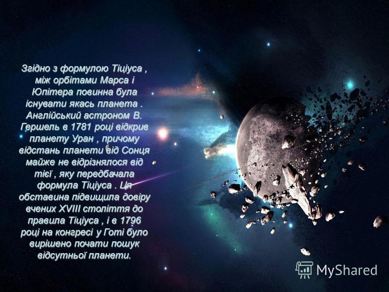 Згідно з формулою Тіціуса, між орбітами Марса і Юпітера повинна була існувати якась планета. Англійський астроном В. Гершель в 1781 році відкрив планету Уран, причому відстань планети від Сонця майже не відрізнялося від тієї, яку передбачала формула