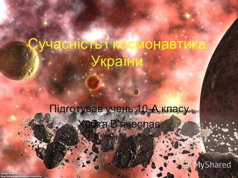 Сучасність і космонавтика України Підготував учень 10-А класу Хобта Вячеслав