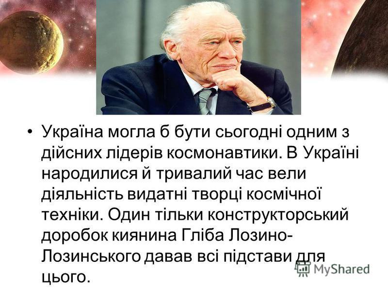 Україна могла б бути сьогодні одним з дійсних лідерів космонавтики. В Україні народилися й тривалий час вели діяльність видатні творці космічної техніки. Один тільки конструкторський доробок киянина Гліба Лозино- Лозинського давав всі підстави для ць