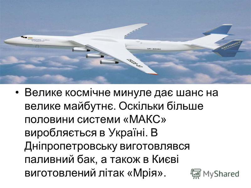 Велике космічне минуле дає шанс на велике майбутнє. Оскільки більше половини системи «МАКС» виробляється в Україні. В Дніпропетровську виготовлявся паливний бак, а також в Києві виготовлений літак «Мрія».