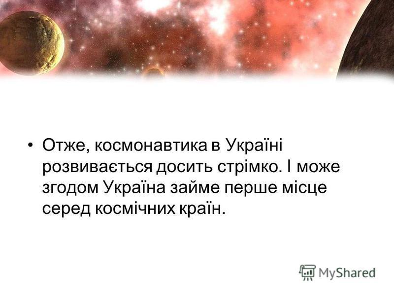 Отже, космонавтика в Україні розвивається досить стрімко. І може згодом Україна займе перше місце серед космічних країн.