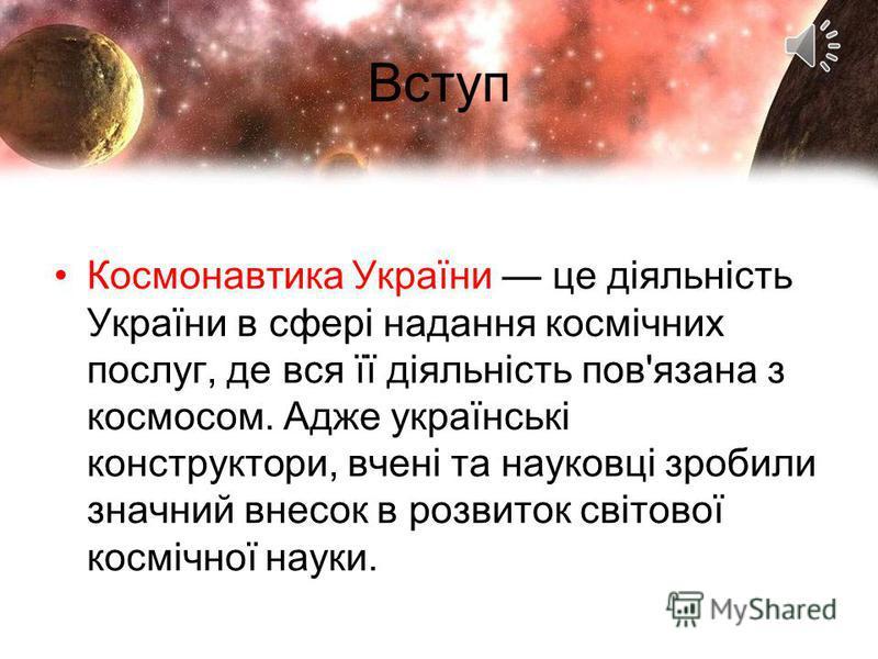 Вступ Космонавтика України це діяльність України в сфері надання космічних послуг, де вся її діяльність пов'язана з космосом. Адже українські конструктори, вчені та науковці зробили значний внесок в розвиток світової космічної науки.