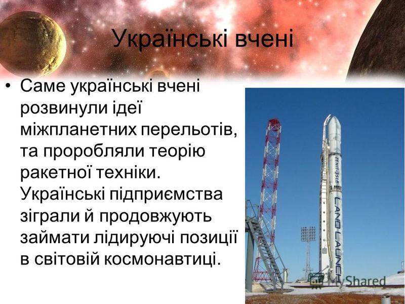 Українські вчені Саме українські вчені розвинули ідеї міжпланетних перельотів, та проробляли теорію ракетної техніки. Українські підприємства зіграли й продовжують займати лідируючі позиції в світовій космонавтиці.