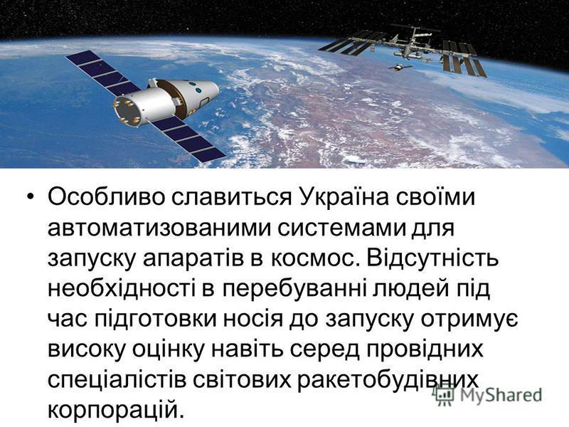 Особливо славиться Україна своїми автоматизованими системами для запуску апаратів в космос. Відсутність необхідності в перебуванні людей під час підготовки носія до запуску отримує високу оцінку навіть серед провідних спеціалістів світових ракетобуді