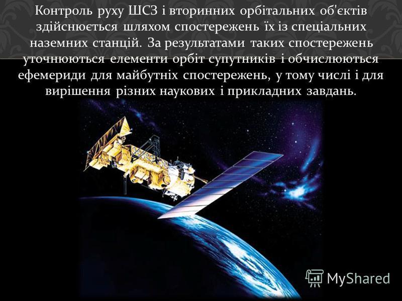 Контроль руху ШСЗ і вторинних орбітальних об ' єктів здійснюється шляхом спостережень їх із спеціальних наземних станцій. За результатами таких спостережень уточнюються елементи орбіт супутників і обчислюються ефемериди для майбутніх спостережень, у