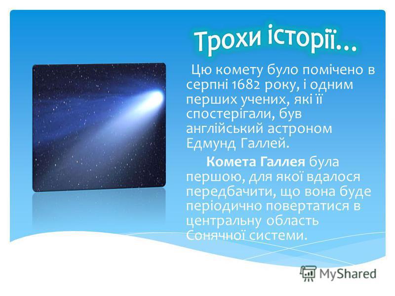 Цю комету було помічено в серпні 1682 року, і одним перших учених, які її спостерігали, був англійський астроном Едмунд Галлей. Комета Галлея була першою, для якої вдалося передбачити, що вона буде періодично повертатися в центральну область Сонячної