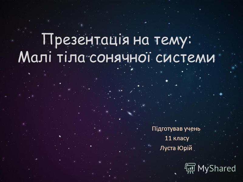 Презентація на тему: Малі тіла сонячної системи Підготував учень 11 класу Луста Юрій