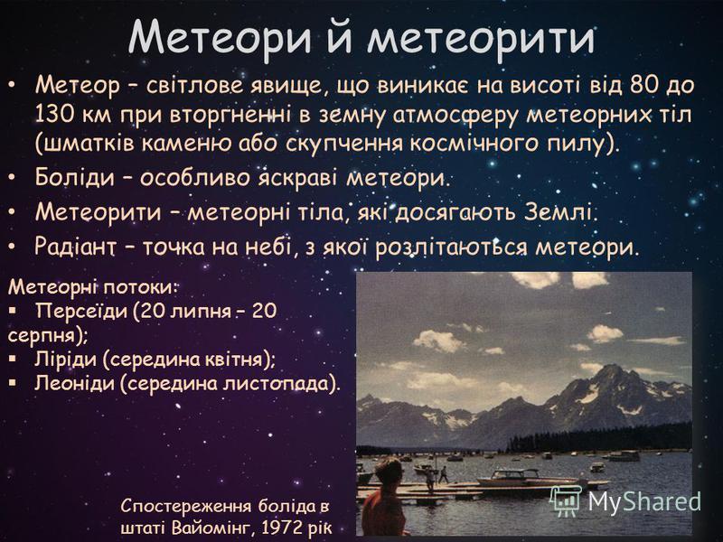 Метеор – світлове явище, що виникає на висоті від 80 до 130 км при вторгненні в земну атмосферу метеорних тіл (шматків каменю або скупчення космічного пилу). Боліди – особливо яскраві метеори. Метеорити – метеорні тіла, які досягають Землі. Радіант –