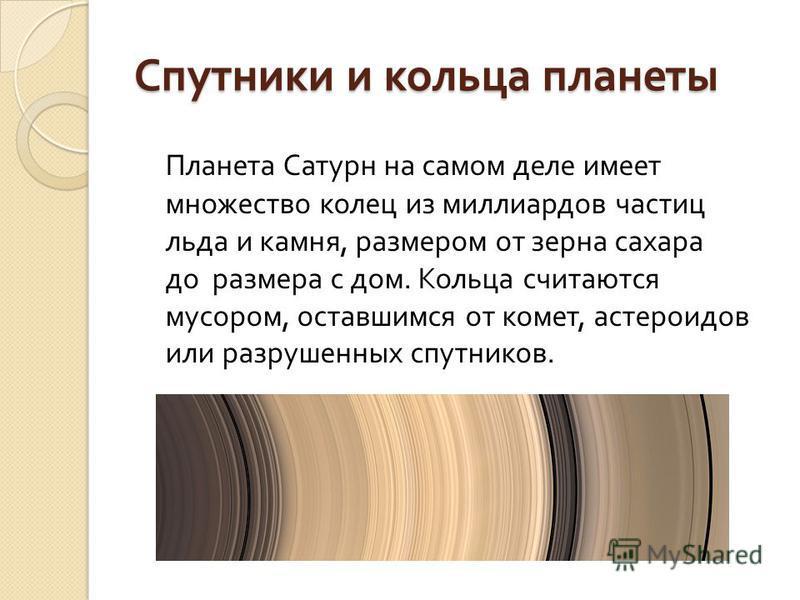 Планета Сатурн на самом деле имеет множество колец из миллиардов частиц льда и камня, размером от зерна сахара до размера с дом. Кольца считаются мусором, оставшимся от комет, астероидов или разрушенных спутников. Спутники и кольца планеты