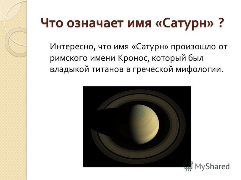 Что означает имя « Сатурн » ? Интересно, что имя « Сатурн » произошло от римского имени Кронос, который был владыкой титанов в греческой мифологии.
