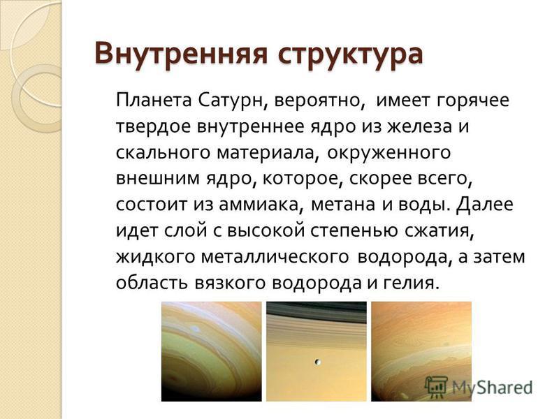 Внутренняя структура Планета Сатурн, вероятно, имеет горячее твердое внутреннее ядро из железа и скального материала, окруженного внешним ядро, которое, скорее всего, состоит из аммиака, метана и воды. Далее идет слой с высокой степенью сжатия, жидко