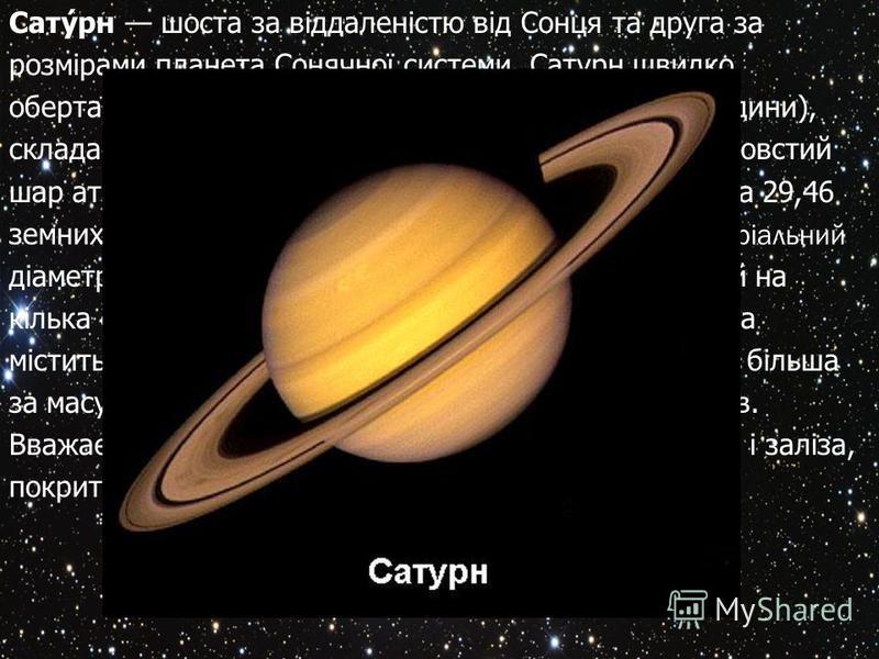 Сатурн шоста за віддаленістю від Сонця та друга за розмірами планета Сонячної системи. Сатурн швидко обертається навколо своєї осі (з періодом 10,23 години), складається переважно з рідкого водню і гелію, має товстий шар атмосфери. Сатурн обертається