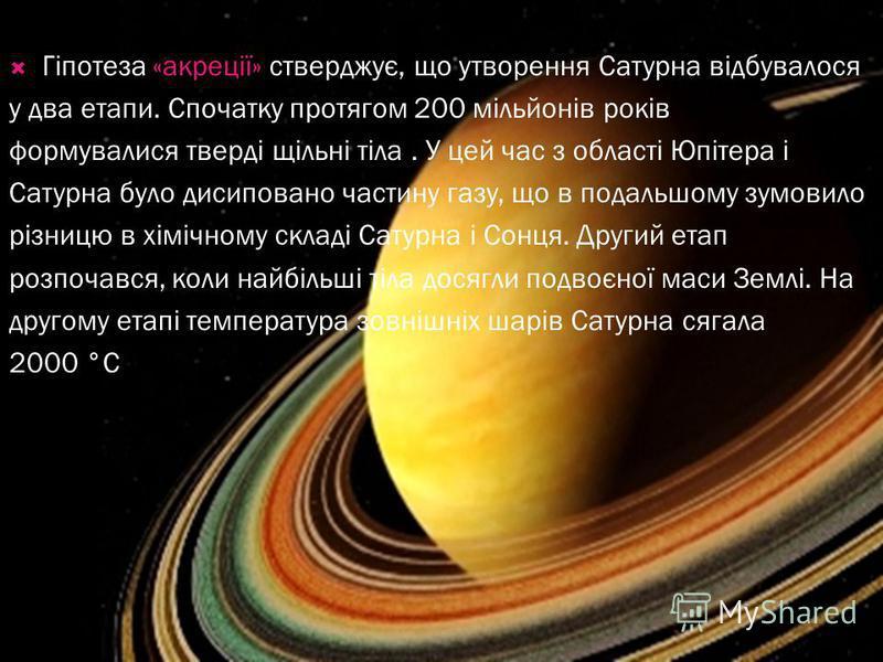 Гіпотеза «акреції» стверджує, що утворення Сатурна відбувалося у два етапи. Спочатку протягом 200 мільйонів років формувалися тверді щільні тіла. У цей час з області Юпітера і Сатурна було дисиповано частину газу, що в подальшому зумовило різницю в х