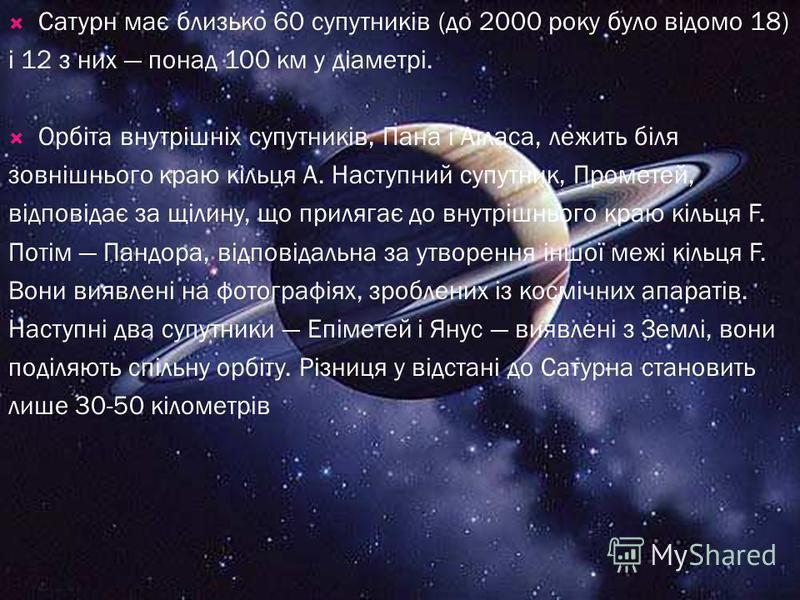 Сатурн має близько 60 супутників (до 2000 року було відомо 18) і 12 з них понад 100 км у діаметрі. Орбіта внутрішніх супутників, Пана і Атласа, лежить біля зовнішнього краю кільця А. Наступний супутник, Прометей, відповідає за щілину, що прилягає до