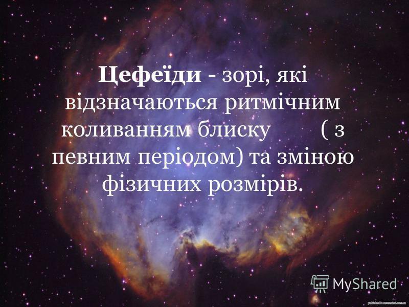 Цефеїди - зорі, які відзначаються ритмічним коливанням блиску ( з певним періодом) та зміною фізичних розмірів.