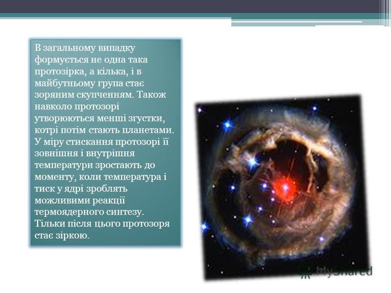 В загальному випадку формується не одна така протозірка, а кілька, і в майбутньому група стає зоряним скупченням. Також навколо протозорі утворюються менші згустки, котрі потім стають планетами. У міру стискання протозорі її зовнішня і внутрішня темп