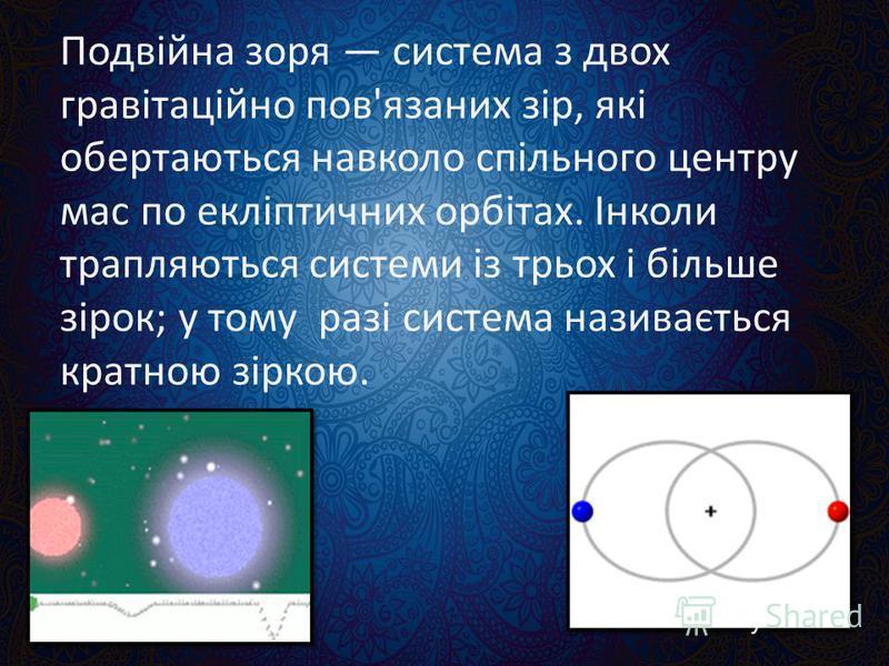 Подвійна зоря система з двох гравітаційно пов'язаних зір, які обертаються навколо спільного центру мас по екліптичних орбітах. Інколи трапляються системи із трьох і більше зірок; у тому разі система називається кратною зіркою.