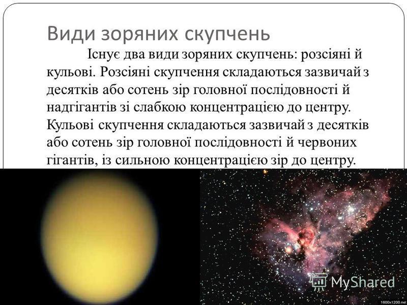 Види зоряних скупчень Існує два види зоряних скупчень: розсіяні й кульові. Розсіяні скупчення складаються зазвичай з десятків або сотень зір головної послідовності й надгігантів зі слабкою концентрацією до центру. Кульові скупчення складаються зазвич