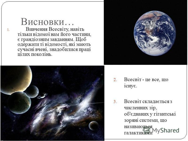 Висновки… 1. Вивчення Всесвіту, навіть тільки відомої нам його частини, є грандіозним завданням. Щоб одержати ті відомості, які мають сучасні вчені, знадобилися праці цілих поколінь. 2. Всесвіт - це все, що існує. 3. Всесвіт складається з численних з