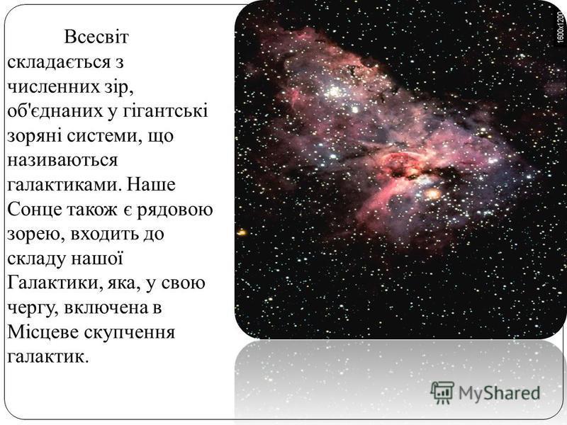Всесвіт складається з численних зір, об'єднаних у гігантські зоряні системи, що називаються галактиками. Наше Сонце також є рядовою зорею, входить до складу нашої Галактики, яка, у свою чергу, включена в Місцеве скупчення галактик.