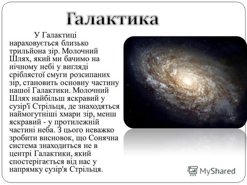 У Галактиці нараховується близько трильйона зір. Молочний Шлях, який ми бачимо на нічному небі у вигляді сріблястої смуги розсипаних зір, становить основну частину нашої Галактики. Молочний Шлях найбільш яскравий у сузір'ї Стрільця, де знаходяться на