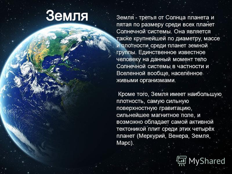 Земля́ - третья от Солнца планета и пятая по размеру среди всех планет Солнечной системы. Она является также крупнейшей по диаметру, массе и плотности среди планет земной группы. Единственное известное человеку на данный момент тело Солнечной системы