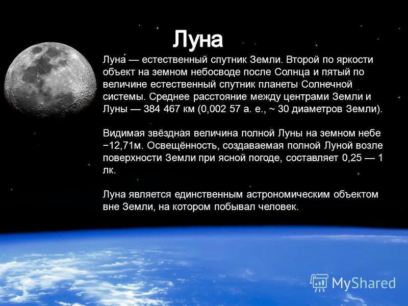 Луна́ естественный спутник Земли. Второй по яркости объект на земном небосводе после Солнца и пятый по величине естественный спутник планеты Солнечной системы. Среднее расстояние между центрами Земли и Луны 384 467 км (0,002 57 а. е., ~ 30 диаметров