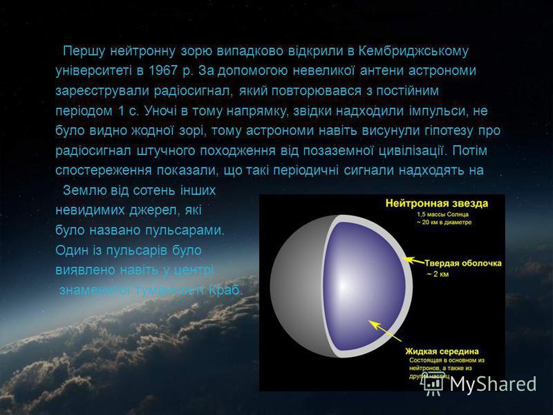 Першу нейтронну зорю випадково відкрили в Кембриджському університеті в 1967 р. За допомогою невеликої антени астрономи зареєстрували радіосигнал, який повторювався з постійним періодом 1 с. Уночі в тому напрямку, звідки надходили імпульси, не було в