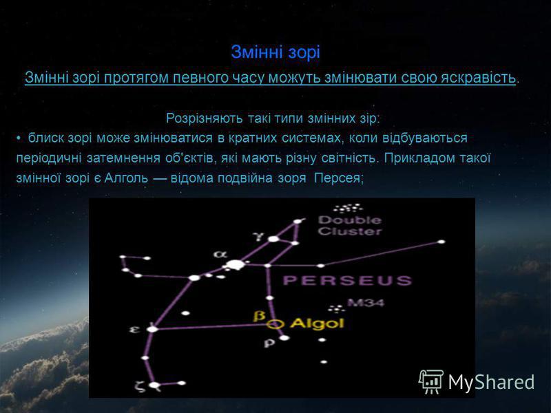 Змінні зорі Змінні зорі протягом певного часу можуть змінювати свою яскравість. Розрізняють такі типи змінних зір: блиск зорі може змінюватися в кратних системах, коли відбуваються періодичні затемнення об'єктів, які мають різну світність. Прикладом