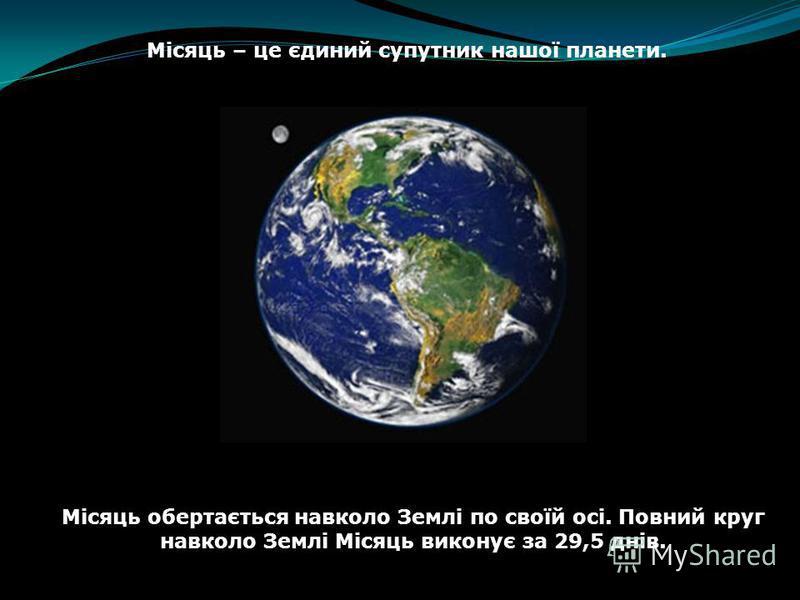 Місяць – це єдиний супутник нашої планети. Місяць обертається навколо Землі по своїй осі. Повний круг навколо Землі Місяць виконує за 29,5 днів.
