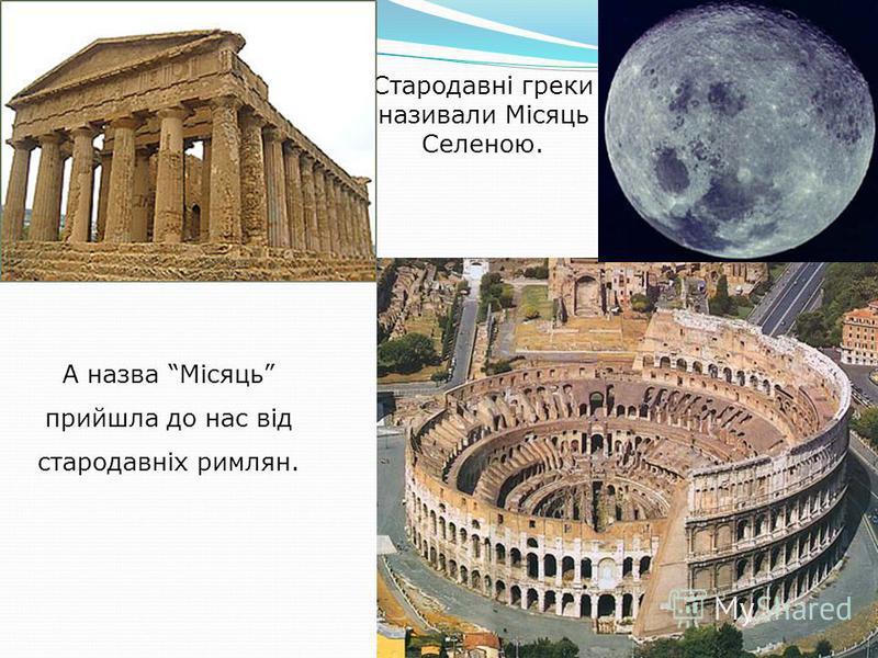 А назва Місяць прийшла до нас від стародавніх римлян. Стародавні греки називали Місяць Селеною.
