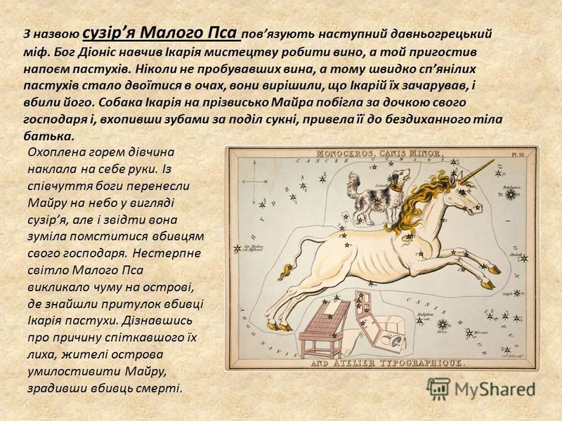 З назвою сузіря Малого Пса повязують наступний давньогрецький міф. Бог Діоніс навчив Ікарія мистецтву робити вино, а той пригостив напоєм пастухів. Ніколи не пробувавших вина, а тому швидко спянілих пастухів стало двоїтися в очах, вони вирішили, що І