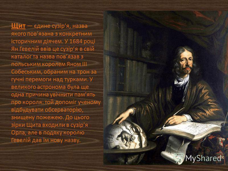 Щит єдине сузіря, назва якого повязана з конкретним історичним діячем. У 1684 році Ян Гевелій ввів це сузіря в свій каталог та назва повязав з польським королем Яном III Собеським, обраним на трон за гучні перемоги над турками. У великого астронома б