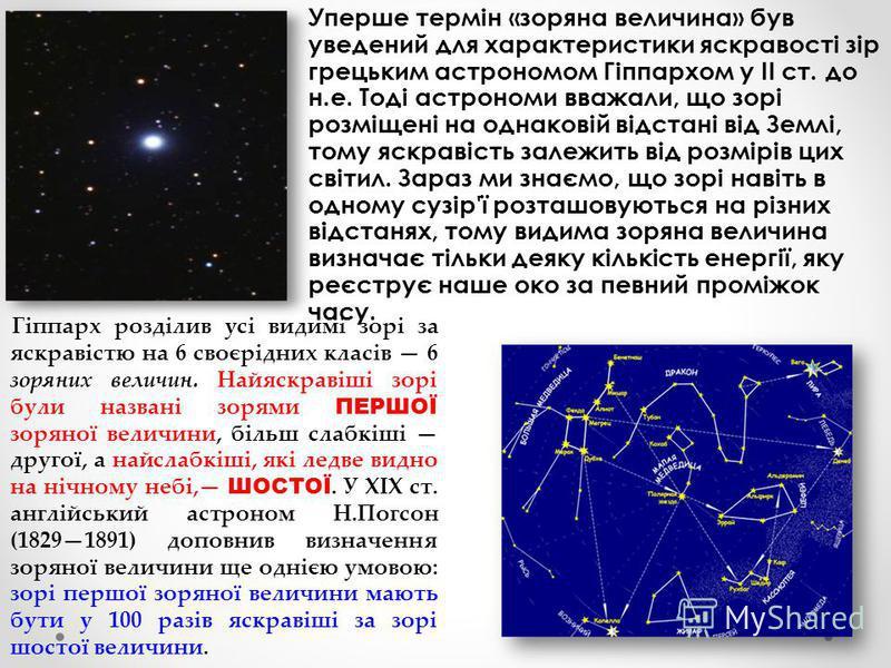 Уперше термін «зоряна величина» був уведений для характеристики яскравості зір грецьким астрономом Гіппархом у II ст. до н.е. Тоді астрономи вважали, що зорі розміщені на однаковій відстані від Землі, тому яскравість залежить від розмірів цих світил.