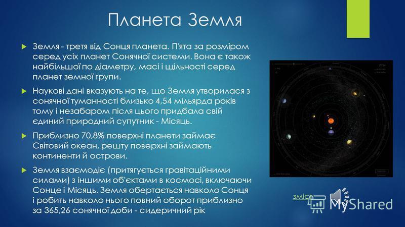 Планета Земля Земля - третя від Сонця планета. П'ята за розміром серед усіх планет Сонячної системи. Вона є також найбільшої по діаметру, масі і щільності серед планет земної групи. Наукові дані вказують на те, що Земля утворилася з сонячної туманнос