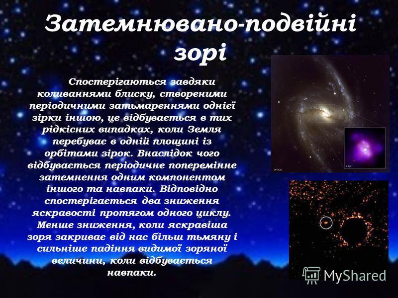 Затемнювано-подвійні зорі Спостерігаються завдяки коливаннями блиску, створеними періодичними затьмареннями однієї зірки іншою, це відбувається в тих рідкісних випадках, коли Земля перебуває в одній площині із орбітами зірок. Внаслідок чого відбуваєт